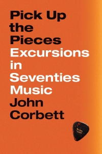Book cover to Pick Up the Pieces- Excursions in Seventies Music by John Corbett